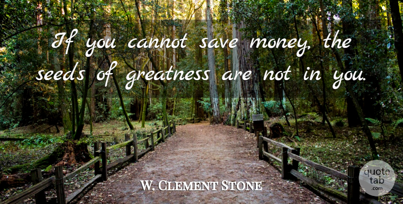 W. Clement Stone Quote About Greatness, Saving Money, Ifs: If You Cannot Save Money...