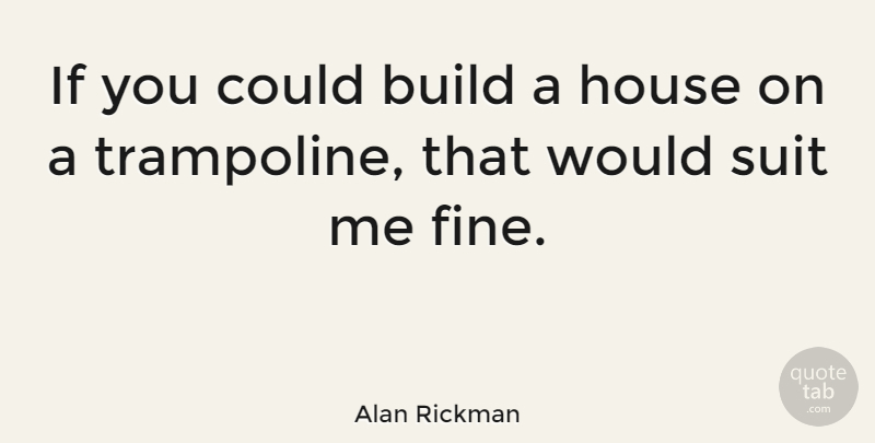 Alan Rickman: If you could build a house on a trampoline
