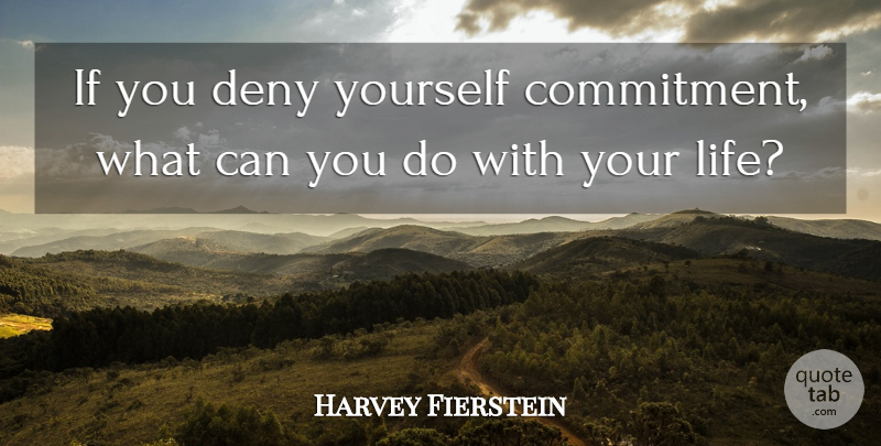 Harvey Fierstein Quote About Inspirational, Commitment, Deny: If You Deny Yourself Commitment...