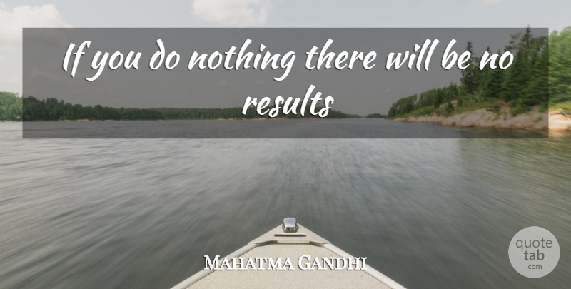 Mahatma Gandhi Quote About Results, Ifs: If You Do Nothing There...