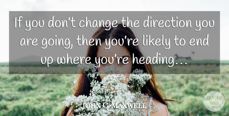 John C. Maxwell Quote About Inspirational, Decision, Choices: If You Dont Change The...