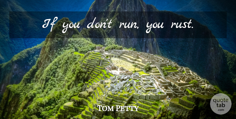 Tom Petty: If you don\'t run, you rust. | QuoteTab