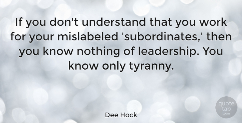 Dee Hock Quote About Leadership, Tyranny, Ifs: If You Dont Understand That...