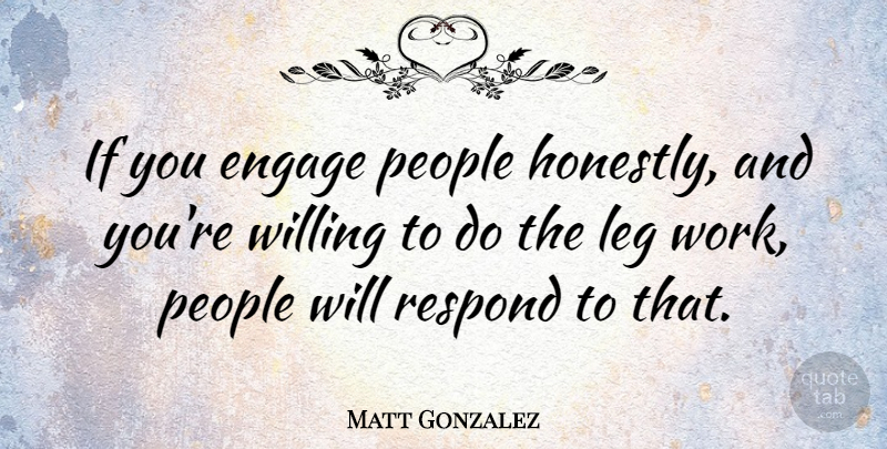 Matt Gonzalez Quote About People, Legs, Honestly: If You Engage People Honestly...