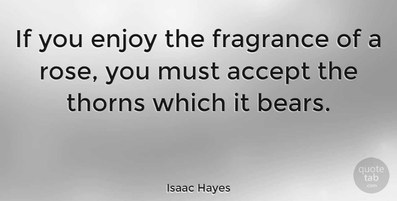 Isaac Hayes: If you enjoy the fragrance of a rose, you must