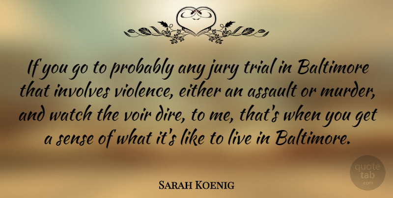 Sarah Koenig Quote About Assault, Baltimore, Either, Involves, Trial: If You Go To Probably...