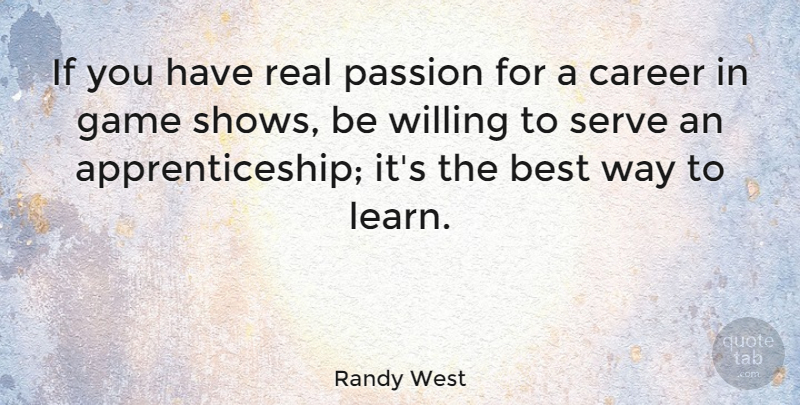 Randy West Quote About Best, Career, Game, Serve, Willing: If You Have Real Passion...