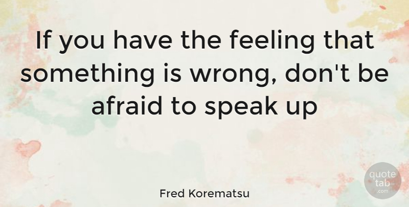 Fred Korematsu Quote About Feelings, Speak, Ifs: If You Have The Feeling...