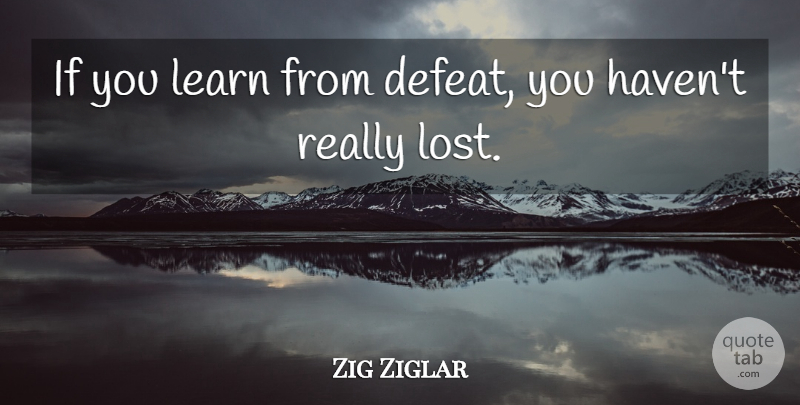 Zig Ziglar Quote About Inspirational, Motivational, Good Life: If You Learn From Defeat...