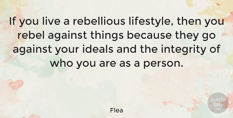 Flea Quote About Against, Ideals, Integrity, Rebel, Rebellious: If You Live A Rebellious...
