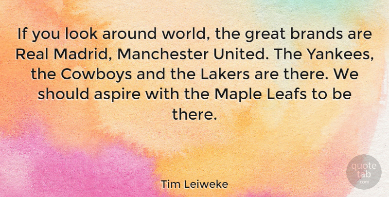 Tim Leiweke Quote About Brands, Cowboys, Great, Lakers, Maple: If You Look Around World...