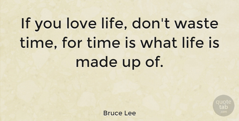 Bruce Lee If You Love Life Dont Waste Time For Time Is What Life