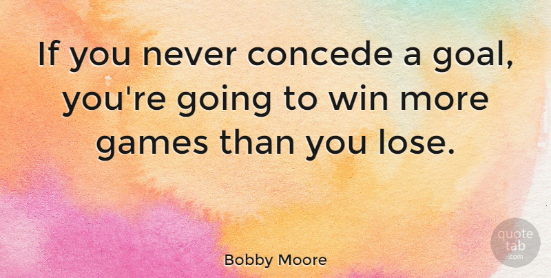 Bobby Moore Quote About Football, Winning, Games: If You Never Concede A...