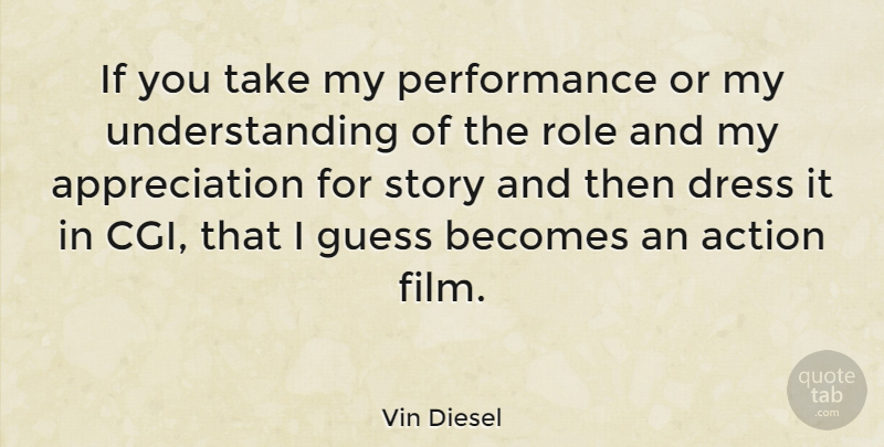 Vin Diesel Quote About Appreciation, Understanding, Dresses: If You Take My Performance...