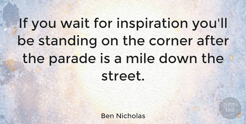 Ben Nicholas Quote About Australian Actor, Corner, Mile, Parade, Standing: If You Wait For Inspiration...