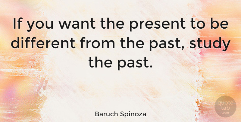 Baruch Spinoza If You Want The Present To Be Different From The
