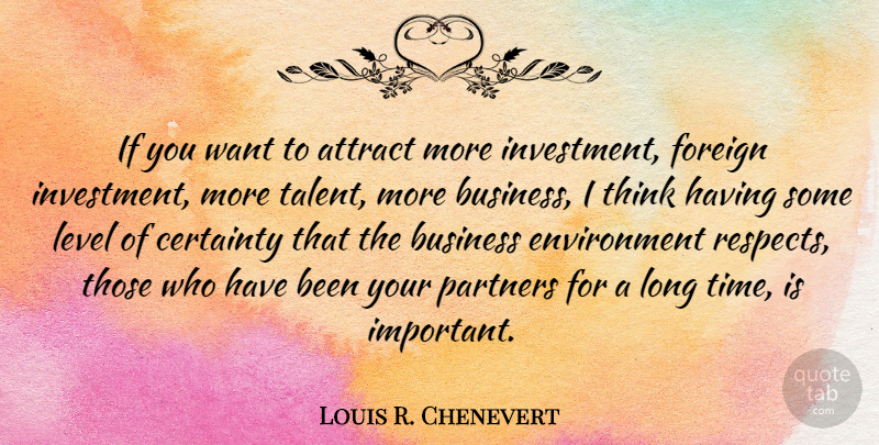 Louis R. Chenevert Quote About Attract, Business, Certainty, Environment, Foreign: If You Want To Attract...