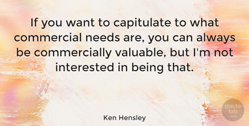 Ken Hensley Quote About Want, Needs, Not Interested: If You Want To Capitulate...