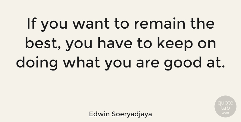 Edwin Soeryadjaya If You Want To Remain The Best You Have To Keep