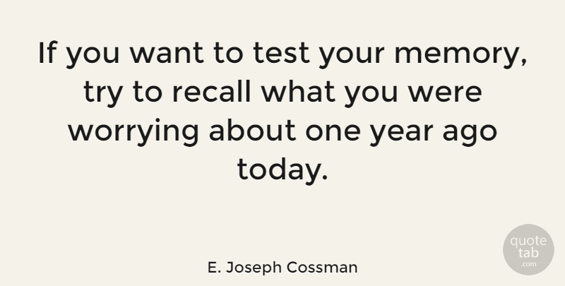 E. Joseph Cossman Quote About Memory, Recall, Worrying, Year: If You Want To Test...