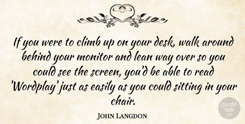 John Langdon Quote About Behind, Climb, Easily, Lean, Monitor: If You Were To Climb...