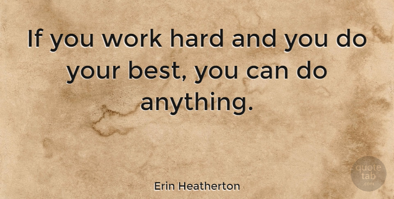 Erin Heatherton Quote About Hard Work, Hard, Ifs: If You Work Hard And...