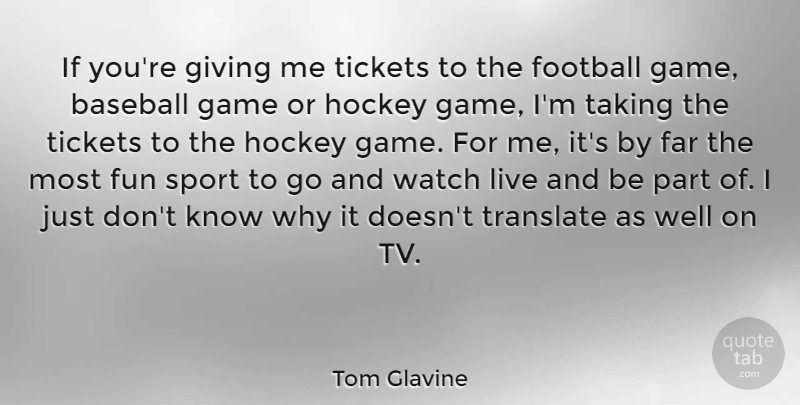 Tom Glavine Quote About Far, Football, Game, Giving, Hockey: If Youre Giving Me Tickets...