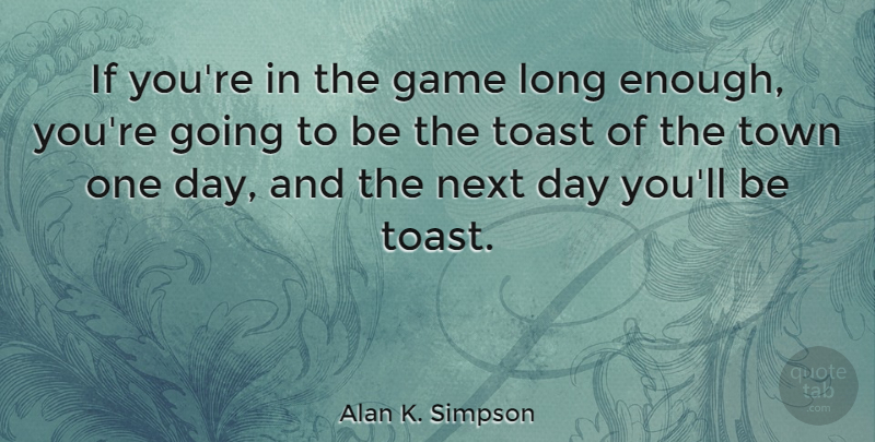 Alan K. Simpson Quote About Game, Next, Toast, Town: If Youre In The Game...