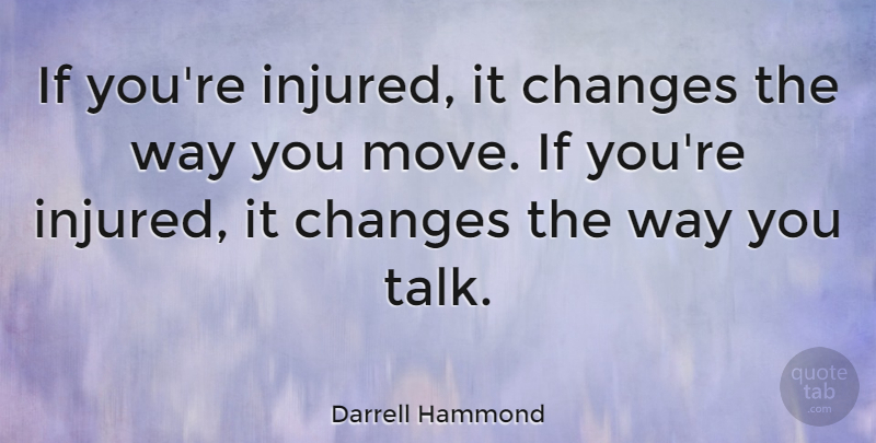 Darrell Hammond Quote About Moving, Way, Ifs: If Youre Injured It Changes...
