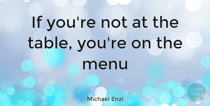 Michael Enzi Quote About Tables, Menus, Ifs: If Youre Not At The...