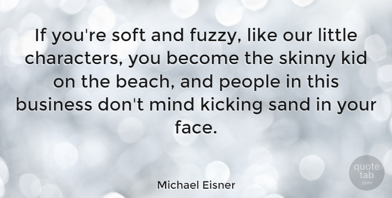 Michael Eisner Quote About American Businessman, Business, Kicking, Kid, Mind: If Youre Soft And Fuzzy...