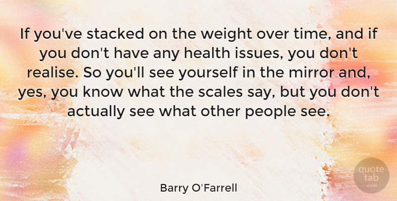Barry O'Farrell Quote About Health, Mirror, People, Scales, Stacked: If Youve Stacked On The...