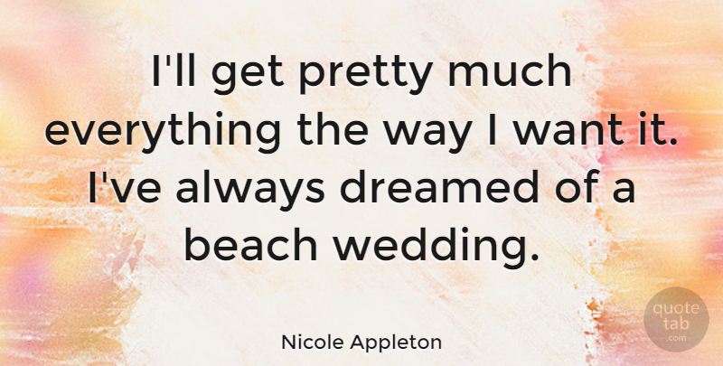 Nicole Appleton Quote About Beach, Want, Way: Ill Get Pretty Much Everything...
