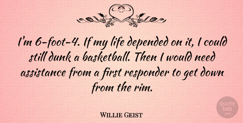 Willie Geist Quote About Assistance, Depended, Dunk, Life: Im 6 Foot 4 If...