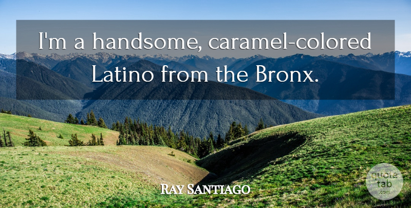 Ray Santiago Quote About undefined: Im A Handsome Caramel Colored...