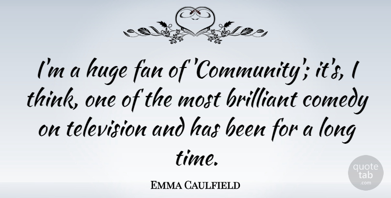 Emma Caulfield Quote About Thinking, Long, Community: Im A Huge Fan Of...
