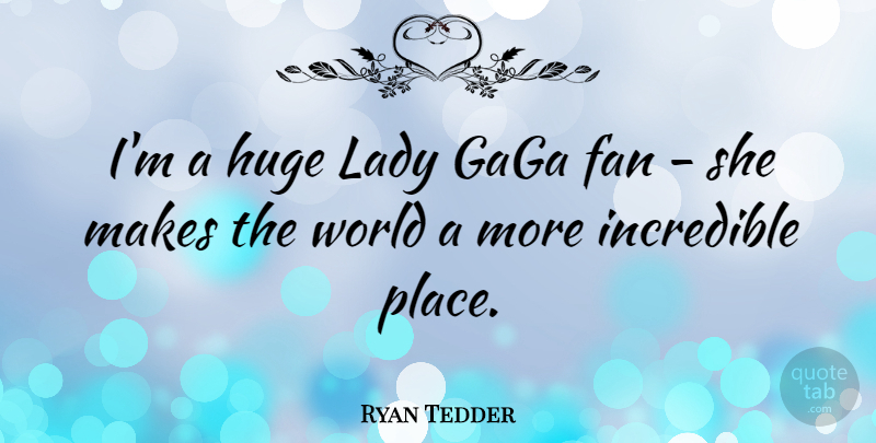 Ryan Tedder Quote About World, Fans, Incredibles: Im A Huge Lady Gaga...