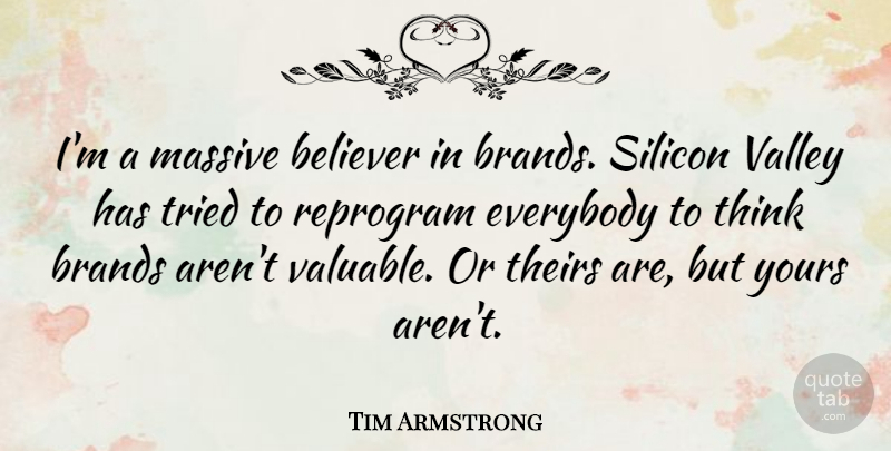 Tim Armstrong Quote About Believer, Brands, Everybody, Massive, Silicon: Im A Massive Believer In...