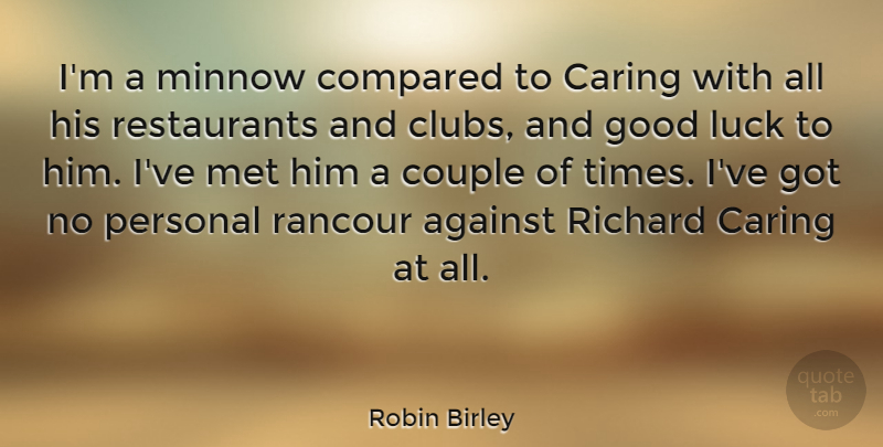 Robin Birley Quote About Against, Compared, Couple, Good, Met: Im A Minnow Compared To...