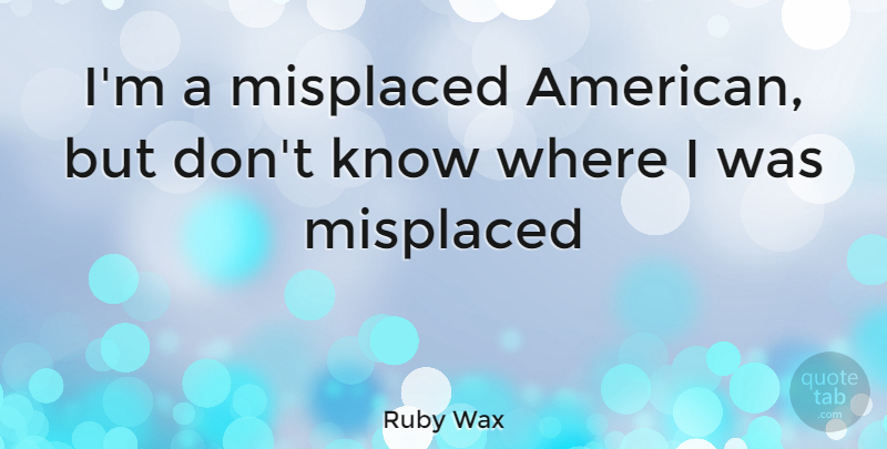Ruby Wax Quote About Funny, Witty, Humorous: Im A Misplaced American But...
