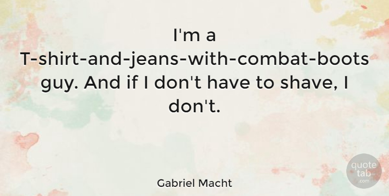 Gabriel Macht Quote About Jeans, Guy, Boots: Im A T Shirt And...