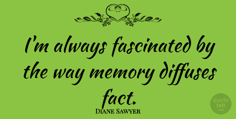 Diane Sawyer Quote About Memories, Way, Facts: Im Always Fascinated By The...