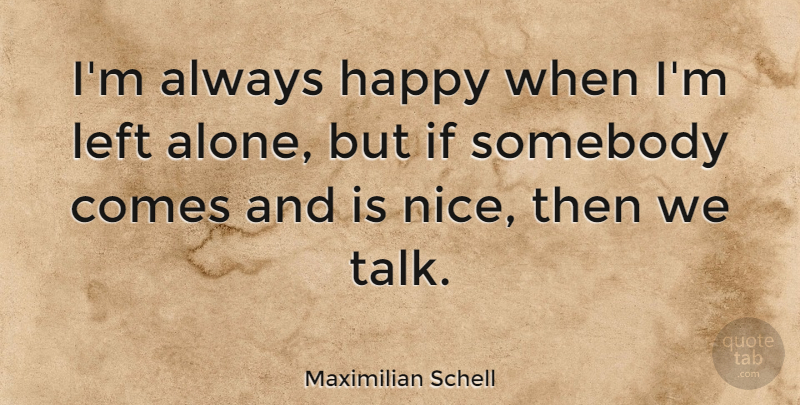 Maximilian Schell Quote About Left, Somebody: Im Always Happy When Im...
