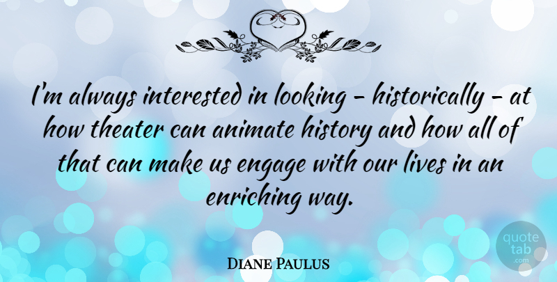 Diane Paulus Quote About Animate, Engage, Enriching, History, Interested: Im Always Interested In Looking...
