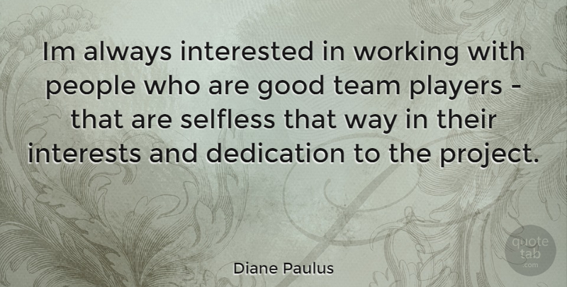 Diane Paulus Quote About Team, Player, Dedication: Im Always Interested In Working...
