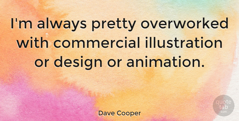 Dave Cooper Quote About Commercial, Design: Im Always Pretty Overworked With...