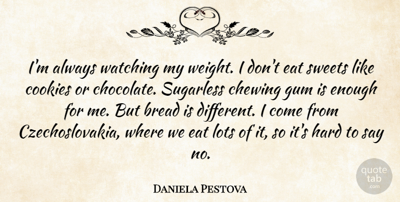 Daniela Pestova Quote About Bread, Chewing, Cookies, Eat, Gum: Im Always Watching My Weight...