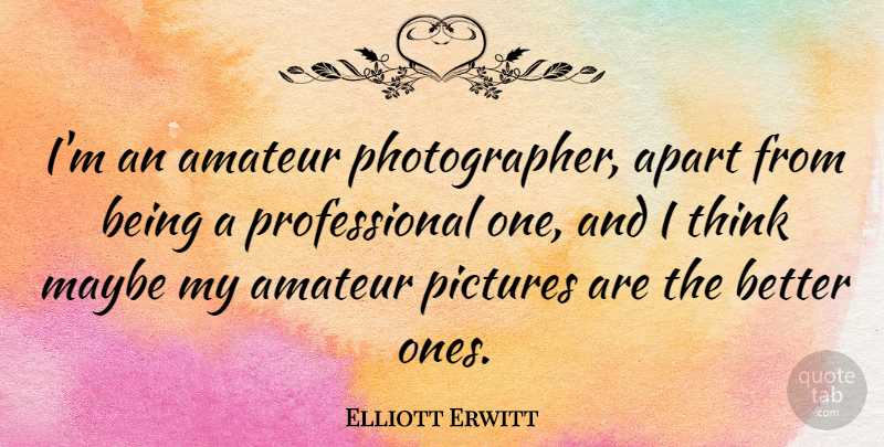 Elliott Erwitt Quote About Thinking, Photographer: Im An Amateur Photographer Apart...