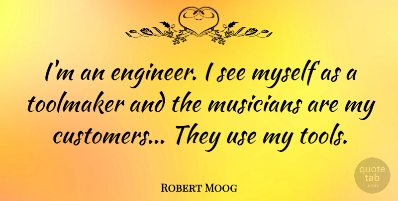 Robert Moog Quote About Tools, Use, Musician: Im An Engineer I See...