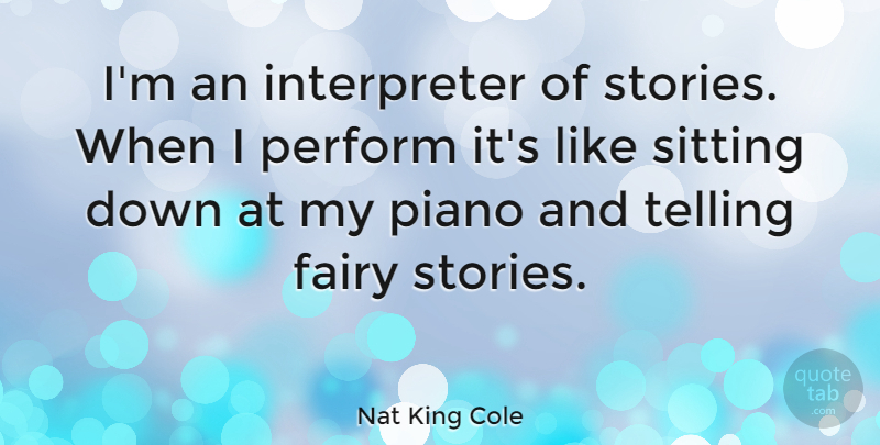 Nat King Cole Quote About Fairy Stories, Piano, Sitting Down: Im An Interpreter Of Stories...